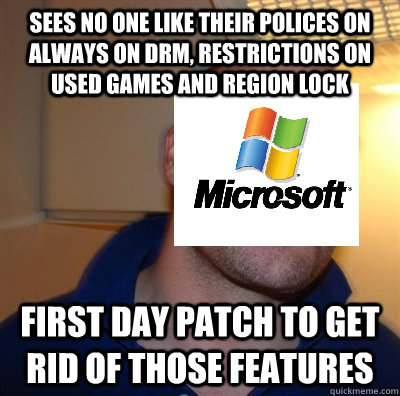 sees no one like their polices on always on drm, restrictions on used games and region lock first day patch to get rid of those features   Good Guy Microsoft