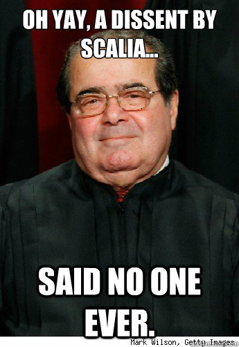 Oh yay, a dissent by scalia... said no one ever.  Scumbag Scalia