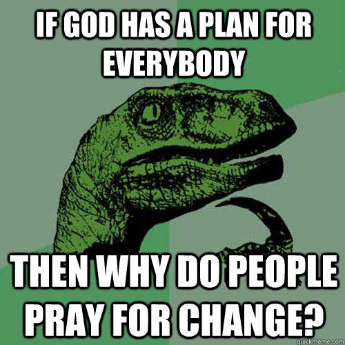 If god has a plan for everybody Then why do people pray for change? - If god has a plan for everybody Then why do people pray for change?  Philosoraptor