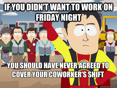 If you didn't want to work on friday night You should have never agreed to cover your coworker's shift - If you didn't want to work on friday night You should have never agreed to cover your coworker's shift  Captain Hindsight