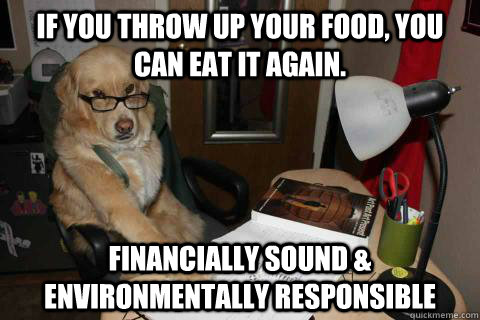 IF YOU THROW UP YOUR FOOD, YOU CAN EAT IT AGAIN. FINANCIALLY SOUND & ENVIRONMENTALLY RESPONSIBLE - IF YOU THROW UP YOUR FOOD, YOU CAN EAT IT AGAIN. FINANCIALLY SOUND & ENVIRONMENTALLY RESPONSIBLE  Financial Advice Dog