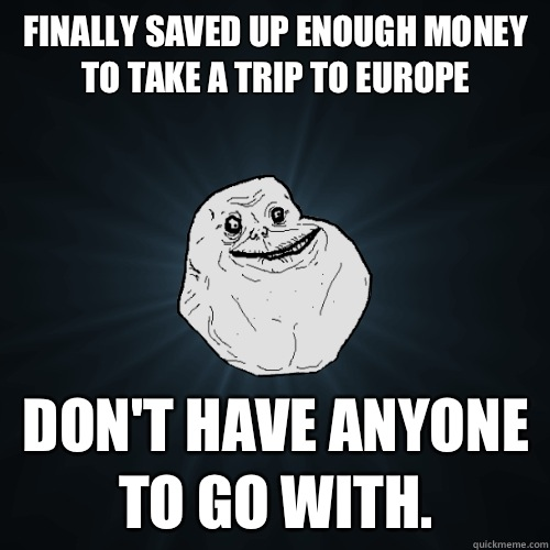 Finally saved up enough money to take a trip to Europe don't have anyone to go with. - Finally saved up enough money to take a trip to Europe don't have anyone to go with.  Forever Alone
