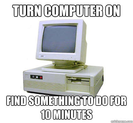 Turn computer on Find something to do for 10 minutes