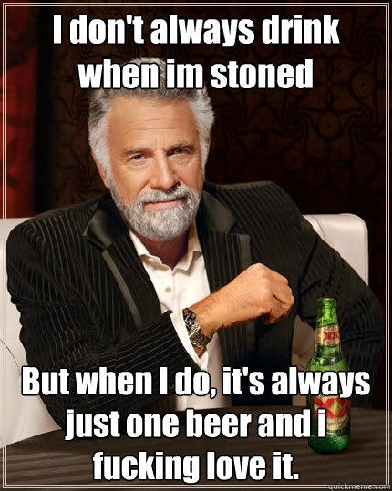 I don't always drink when im stoned But when I do, it's always just one beer and i fucking love it. - I don't always drink when im stoned But when I do, it's always just one beer and i fucking love it.  The Most Interesting Man In The World
