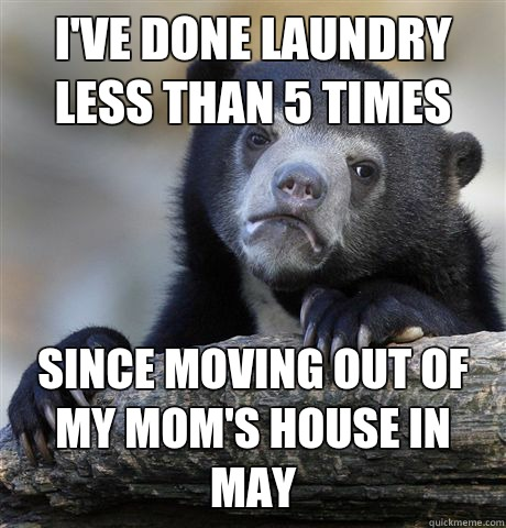 I've done laundry less than 5 times  Since moving out of my mom's house in May - I've done laundry less than 5 times  Since moving out of my mom's house in May  Confession Bear
