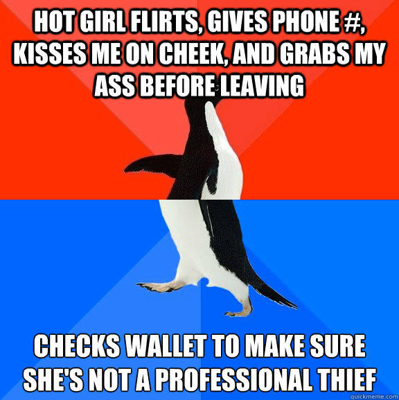 hot girl flirts, gives phone #, kisses me on cheek, and grabs my ass before leaving Checks wallet to make sure she's not a professional thief  Socially Awesome Awkward Penguin