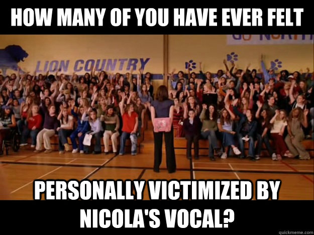 how many of you have ever felt personally victimized by nicola's vocal?