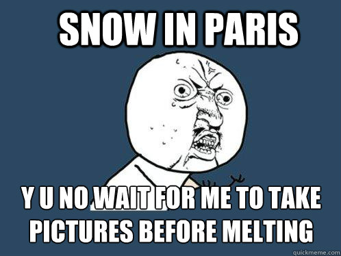 Snow in paris y u no wait for me to take pictures before melting - Snow in paris y u no wait for me to take pictures before melting  Y U No