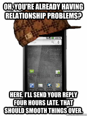 Oh, you're already having relationship problems? Here, I'll send your reply four hours late. That should smooth things over. - Oh, you're already having relationship problems? Here, I'll send your reply four hours late. That should smooth things over.  Scumbag Cell Phone
