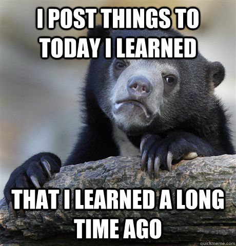 I post things to today I learned that i learned a long time ago - I post things to today I learned that i learned a long time ago  Confession Bear
