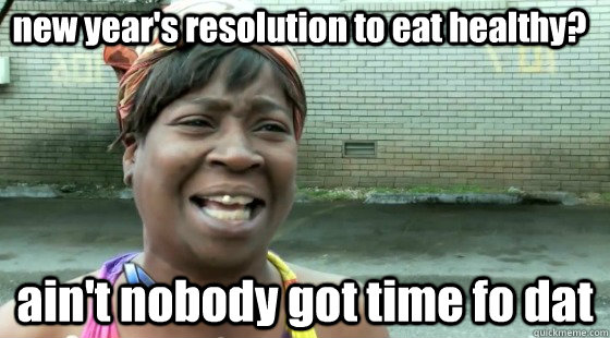 new year's resolution to eat healthy? ain't nobody got time fo dat