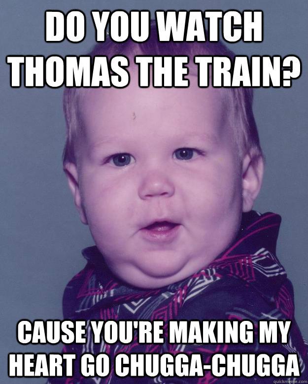 Do you watch thomas the train? Cause you're making my heart go chugga-chugga
