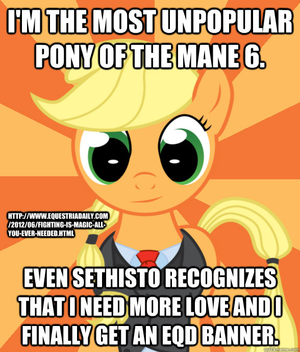 I'm the most unpopular pony of the Mane 6. Even Sethisto recognizes that I need more love and I finally get an EQD banner. http://www.equestriadaily.com/2012/06/fighting-is-magic-all-you-ever-needed.html