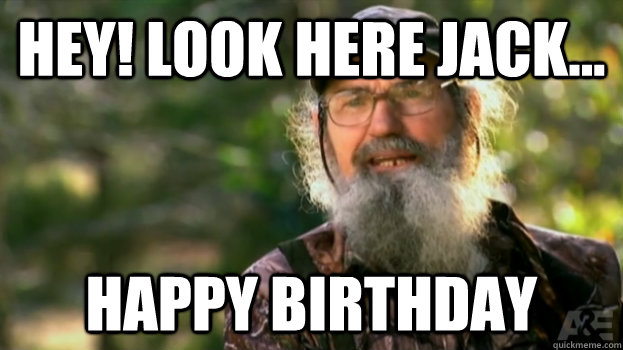 Hey! Look Here Jack... Happy Birthday  Duck Dynasty