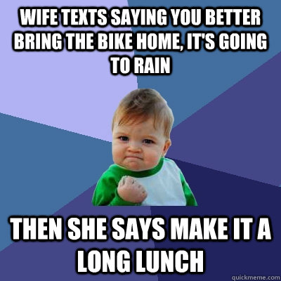 Wife texts saying you better bring the bike home, it's going to rain then she says make it a long lunch - Wife texts saying you better bring the bike home, it's going to rain then she says make it a long lunch  Success Kid