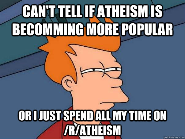 Can't tell if Atheism is becomming more popular Or I just spend all My time on /r/atheism - Can't tell if Atheism is becomming more popular Or I just spend all My time on /r/atheism  Futurama Fry