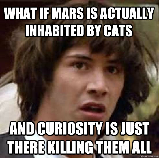 what if mars is actually inhabited by cats and curiosity is just there killing them all - what if mars is actually inhabited by cats and curiosity is just there killing them all  conspiracy keanu