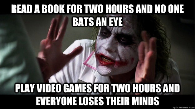 read a book for two hours and no one bats an eye play video games for two hours and everyone loses their minds - read a book for two hours and no one bats an eye play video games for two hours and everyone loses their minds  Joker Mind Loss
