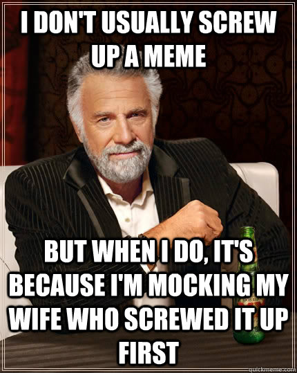 i don't usually screw up a meme but when i do, it's because i'm mocking my wife who screwed it up first - i don't usually screw up a meme but when i do, it's because i'm mocking my wife who screwed it up first  The Most Interesting Man In The World