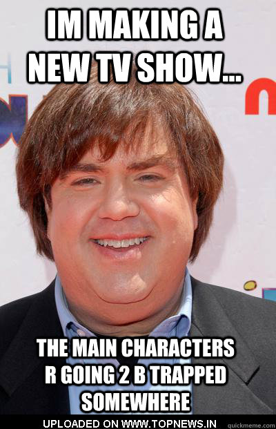 im making a new tv show... the main characters r going 2 b trapped somewhere  dan schneider