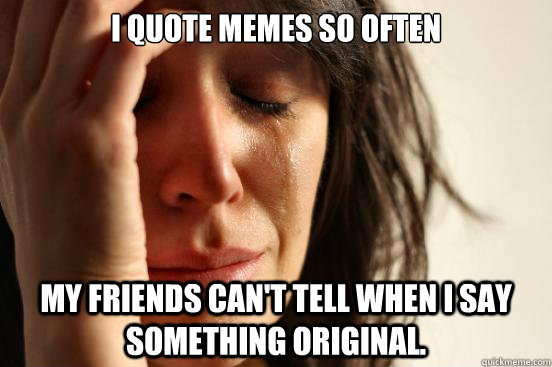 i quote memes so often my friends can't tell when i say something original. - i quote memes so often my friends can't tell when i say something original.  First World Problems