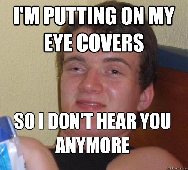I'm putting on my eye covers so i don't hear you anymore  - I'm putting on my eye covers so i don't hear you anymore   Misc