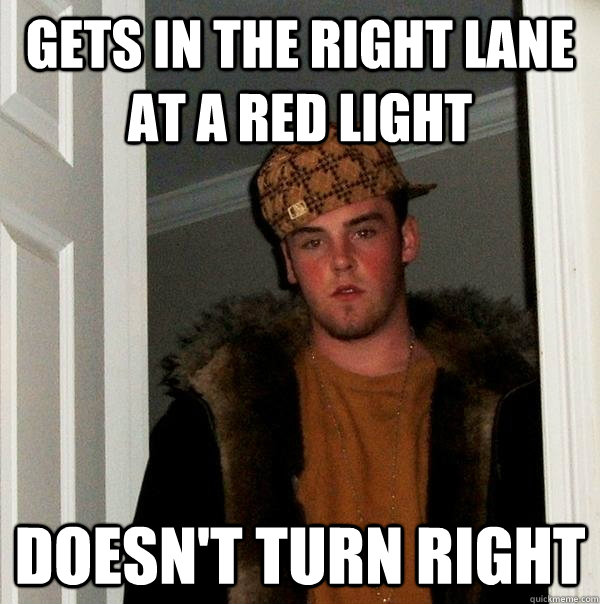 gets in the right lane at a red light doesn't turn right - gets in the right lane at a red light doesn't turn right  Scumbag Steve