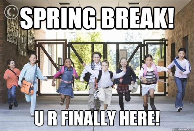 Spring Break! U R Finally Here!  spring break
