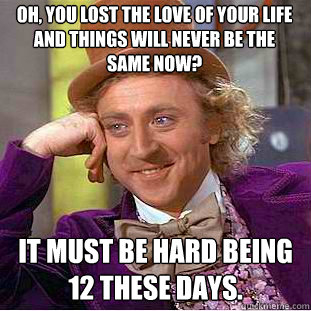 Oh, you lost the love of your life and things will never be the same now? It must be hard being 12 these days. - Oh, you lost the love of your life and things will never be the same now? It must be hard being 12 these days.  Condescending Wonka