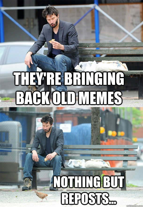 They're bringing back old memes nothing but reposts...  Sad Keanu