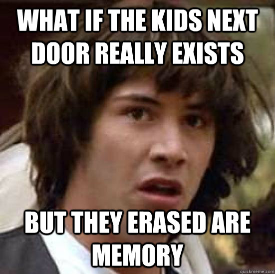 what if the kids next door really exists but they erased are memory  conspiracy keanu