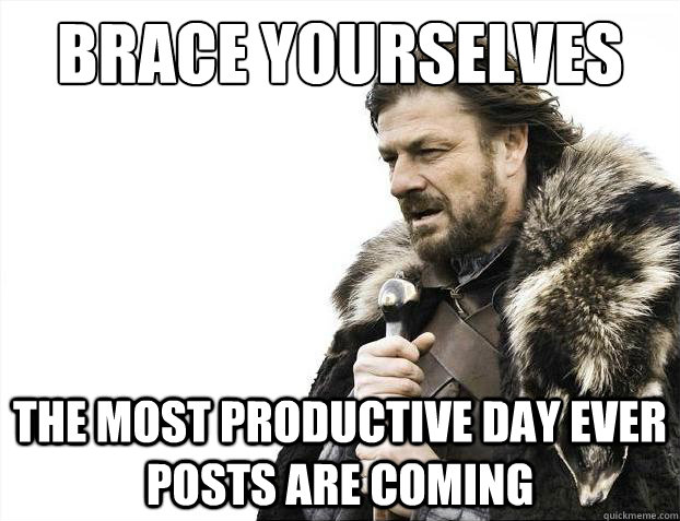 Brace yourselves The most productive day ever posts are coming - Brace yourselves The most productive day ever posts are coming  Brace Yourselves - Borimir