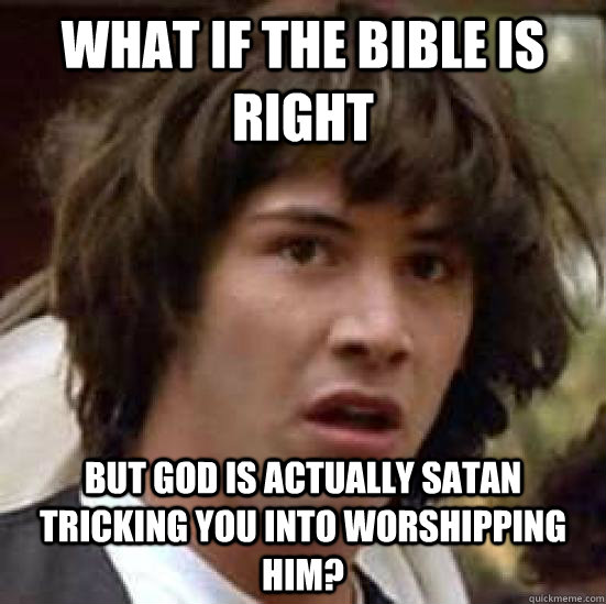 What if the Bible is right but God is actually Satan tricking you into worshipping him?  conspiracy keanu