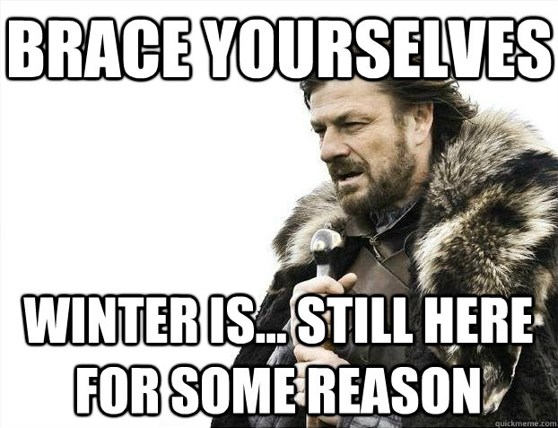 Brace yourselves Winter is... still here for some reason - Brace yourselves Winter is... still here for some reason  BRACEYOSELVES