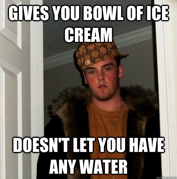 Gives you bowl of ice cream Doesn't let you have any water - Gives you bowl of ice cream Doesn't let you have any water  Scumbag Steve