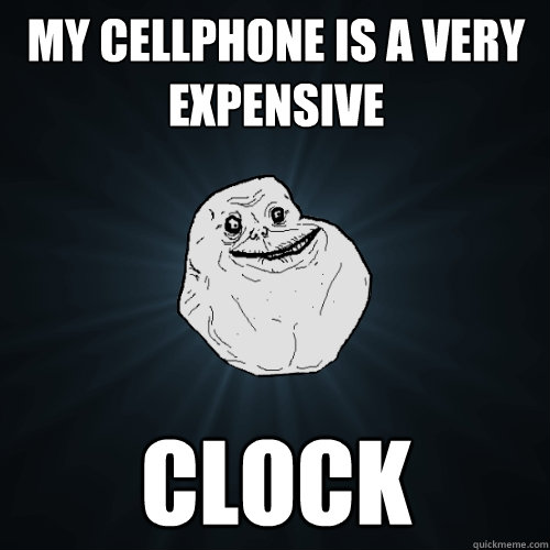 my cellphone is a very expensive clock - my cellphone is a very expensive clock  Forever Alone