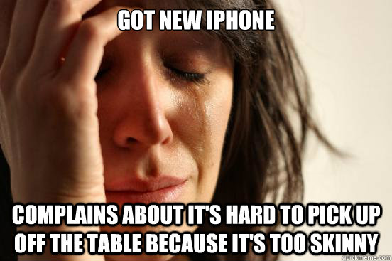 got new iphone complains about it's hard to pick up off the table because it's too skinny - got new iphone complains about it's hard to pick up off the table because it's too skinny  First World Problems