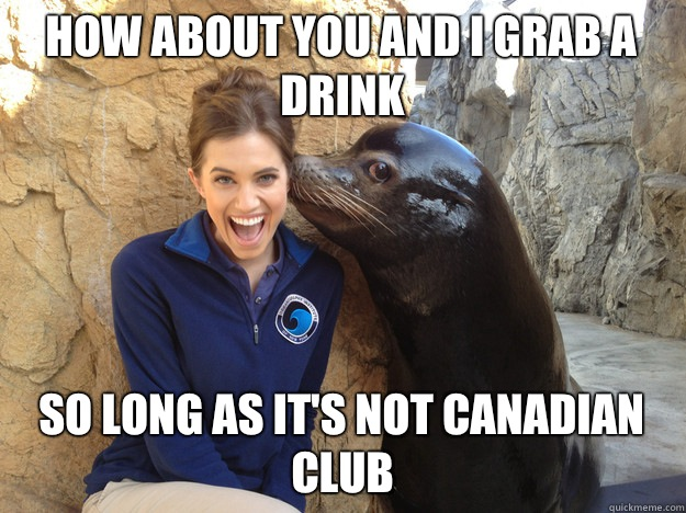 How about you and I grab a drink So long as it's not Canadian club - How about you and I grab a drink So long as it's not Canadian club  Crazy Secret