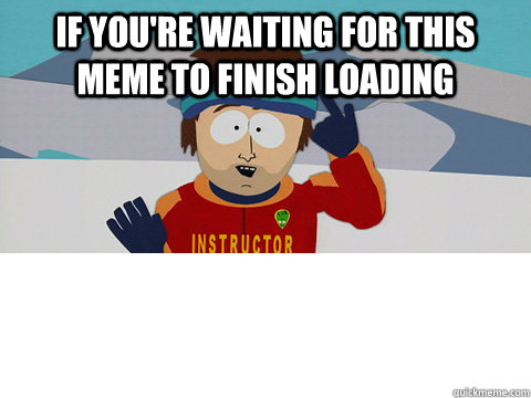 if you're waiting for this meme to finish loading