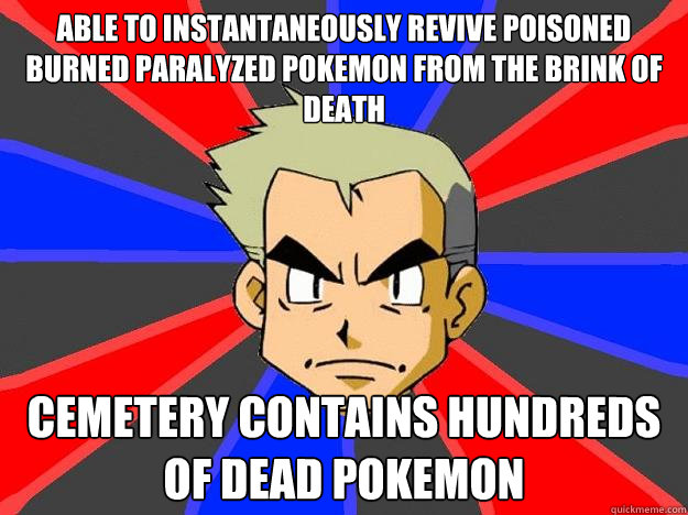 able to instantaneously revive poisoned burned paralyzed pokemon from the brink of death cemetery contains hundreds of dead pokemon - able to instantaneously revive poisoned burned paralyzed pokemon from the brink of death cemetery contains hundreds of dead pokemon  Professor Oak
