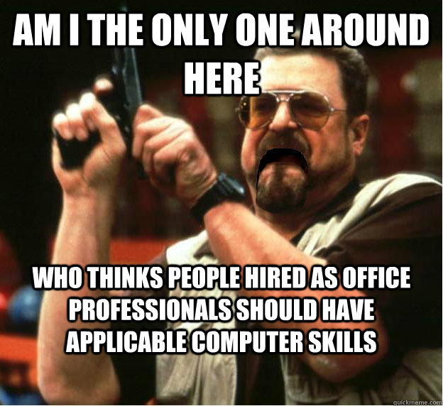 Am i the only one around here who thinks people hired as office professionals should have applicable computer skills - Am i the only one around here who thinks people hired as office professionals should have applicable computer skills  Misc
