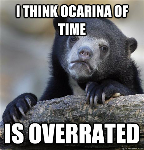 I think Ocarina of time is overrated - I think Ocarina of time is overrated  Confession Bear