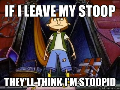 If I leave my stoop they'll think I'm stoopid - If I leave my stoop they'll think I'm stoopid  Stoop Kid