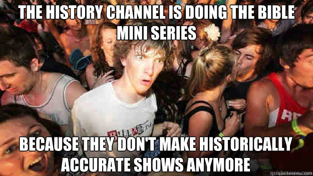 The history channel is doing the bible mini series  because they don't make historically accurate shows anymore - The history channel is doing the bible mini series  because they don't make historically accurate shows anymore  Sudden Clarity Clarence
