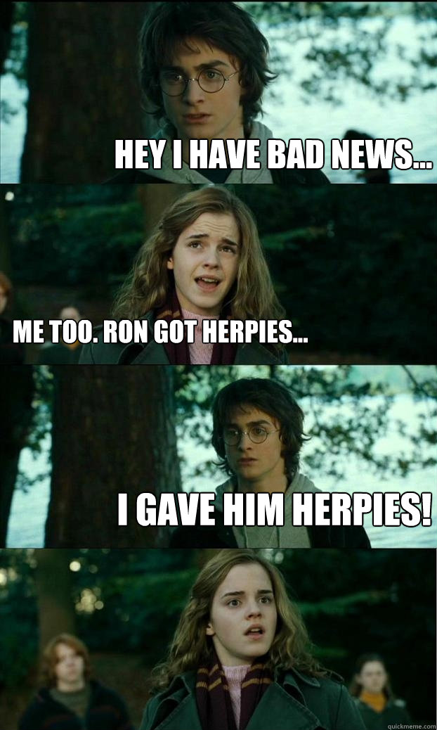 hey i have bad news... me too. ron got herpies... i gave him herpies! - hey i have bad news... me too. ron got herpies... i gave him herpies!  Horny Harry