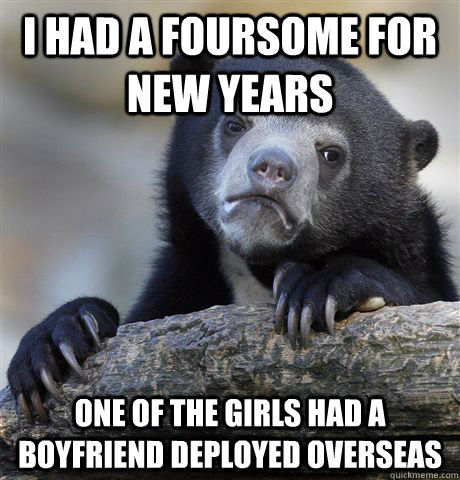 I had a foursome for new years One of the girls had a boyfriend deployed overseas - I had a foursome for new years One of the girls had a boyfriend deployed overseas  Confession Bear