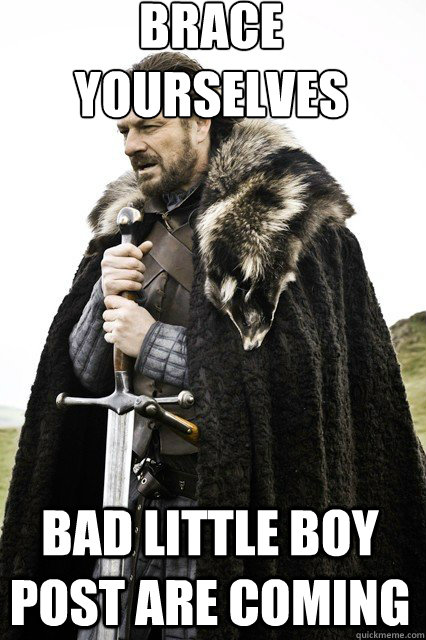 brace yourselves  Bad little boy post are coming - brace yourselves  Bad little boy post are coming  braceyourself