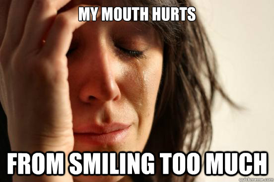My mouth hurts  from smiling too much - My mouth hurts  from smiling too much  First World Problems