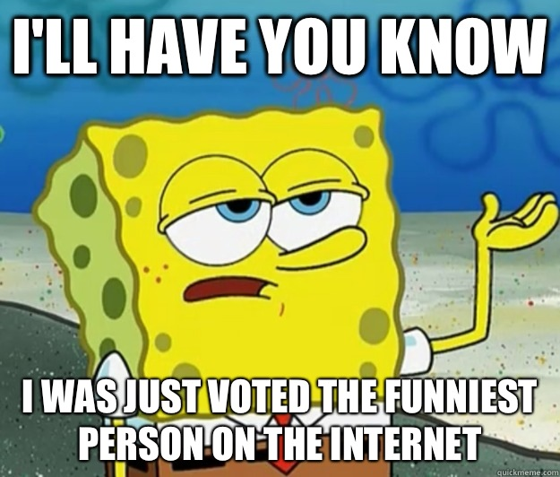 I'll have you know I was just voted the funniest person on the Internet  - I'll have you know I was just voted the funniest person on the Internet   Tough Spongebob