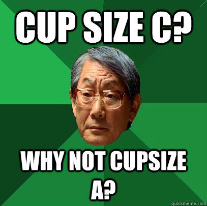 Cup size C? Why not cupsize A? - Cup size C? Why not cupsize A?  High Expectations Asian Father